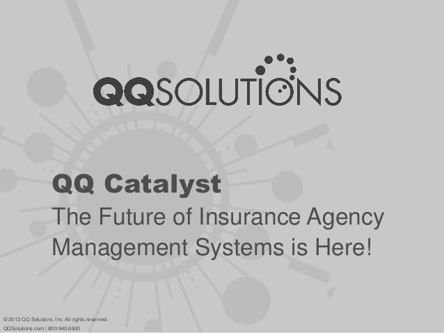QQ CatalystThe Future of Insurance AgencyManagement Systems is Here!© 2013 QQ Solutions, Inc. All rights reserved.QQSoluti...