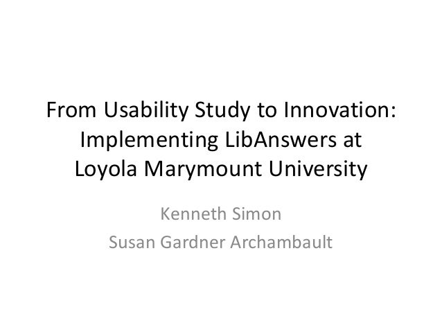 From Usability Study to Innovation: Implementing LibAnswers at Loyola Marymount University Kenneth Simon Susan Gardner Arc...