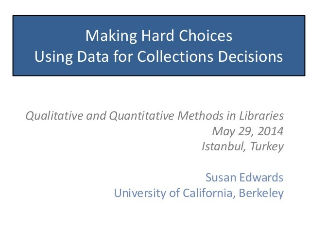 Making Hard Choices Using Data for Collections Decisions Qualitative and Quantitative Methods in Libraries May 29, 2014 Is...