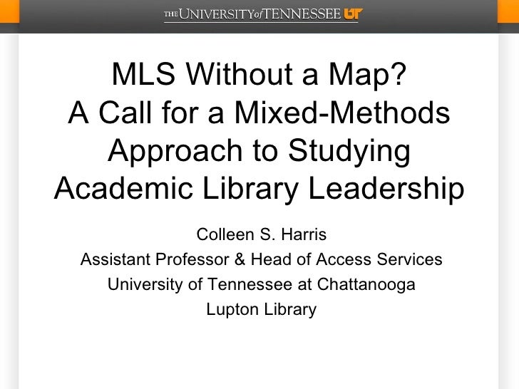MLS Without a Map? A Call for a Mixed-Methods   Approach to StudyingAcademic Library Leadership                Colleen S. ...