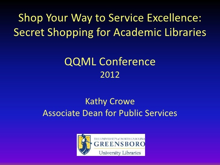 Shop Your Way to Service Excellence:Secret Shopping for Academic Libraries          QQML Conference                   2012...
