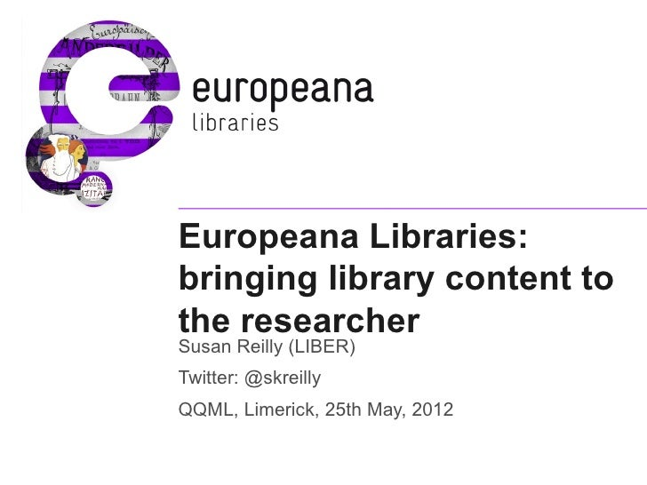 Europeana Libraries:bringing library content tothe researcherSusan Reilly (LIBER)Twitter: @skreillyQQML, Limerick, 25th Ma...