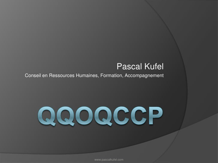 QQOQCCp<br />Pascal Kufel<br />Conseil en Ressources Humaines, Formation, Accompagnement<br />www.pascalkufel.com<br />