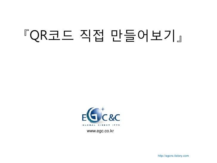 『QR코드 직접 만들어보기』          www.egc.co.kr                          http://egcnc.tistory.com