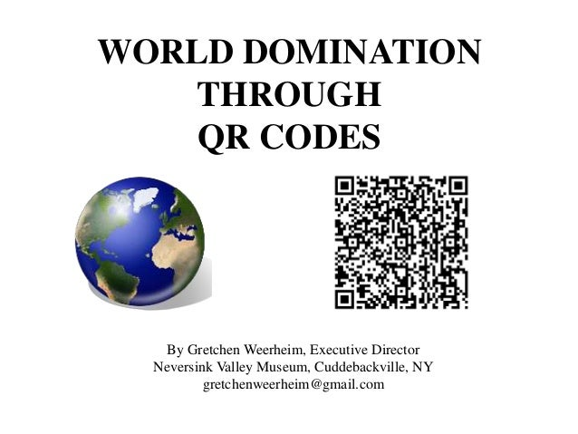 WORLD DOMINATION THROUGH QR CODES By Gretchen Weerheim, Executive Director Neversink Valley Museum, Cuddebackville, NY gre...