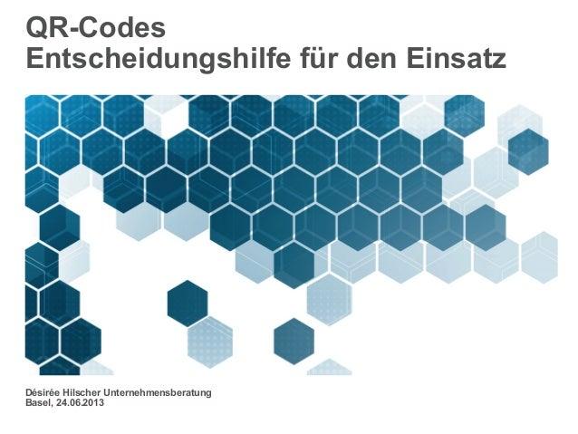 QR-CodesEntscheidungshilfe für den EinsatzDésirée Hilscher UnternehmensberatungBasel, 24.06.2013