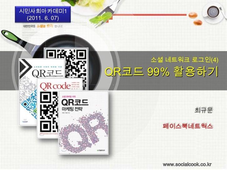시민사회아카데미1(2011. 6. 07)<br /> 소셜 네트워크 로그인(4)<br />QR코드 99% 활용하기<br />최규문<br />페이스북네트웍스<br />