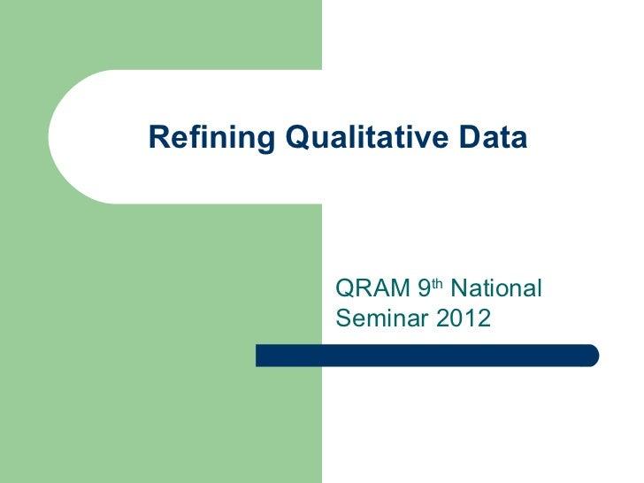 Refining Qualitative Data            QRAM 9th National            Seminar 2012