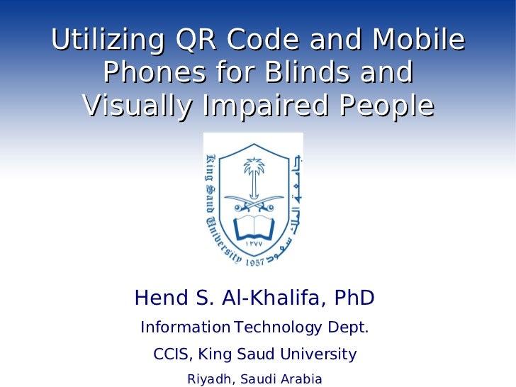 Utilizing QR Code and Mobile Phones for Blinds and Visually Impaired People <ul><li>Hend S. Al-Khalifa, PhD </li></ul><ul>...