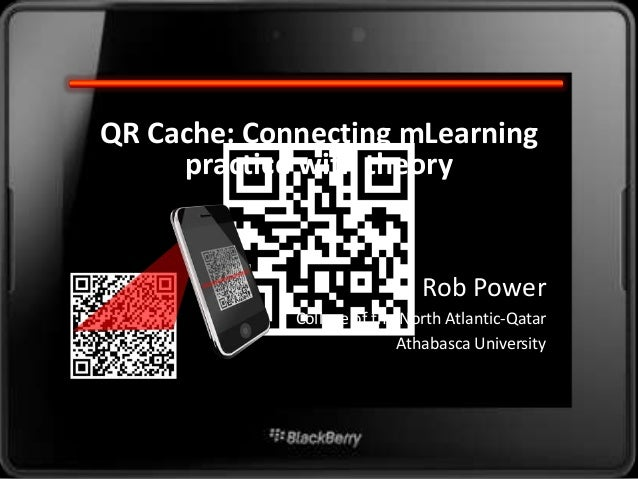 QR Cache: Connecting mLearning     practice with theory                              Rob Power             College of the ...