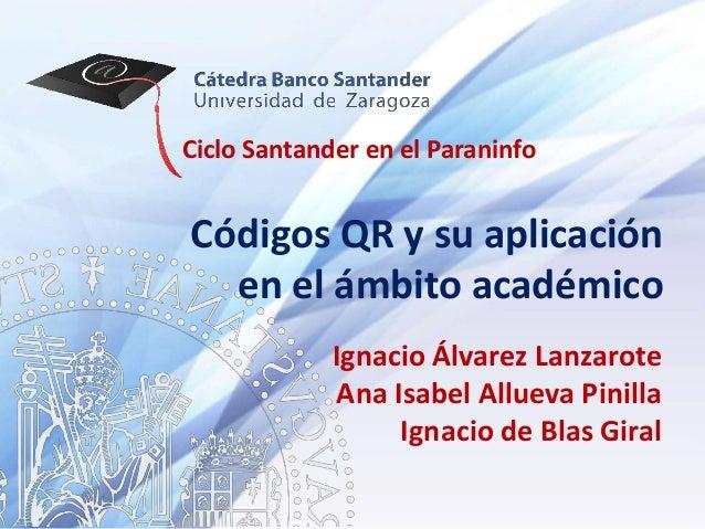 Ciclo Santander en el ParaninfoCódigos QR y su aplicación  en el ámbito académico             Ignacio Álvarez Lanzarote   ...