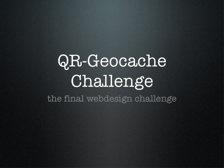 QR-Geocache Challenge <ul><li>the final webdesign challenge </li></ul>
