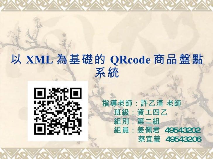 以 XML 為基礎的 QRcode 商品盤點系統 指導老師:許乙清 老師 班級:資工四乙 組別:第二組 組員:姜佩君  49543202   蔡宜螢  49543206