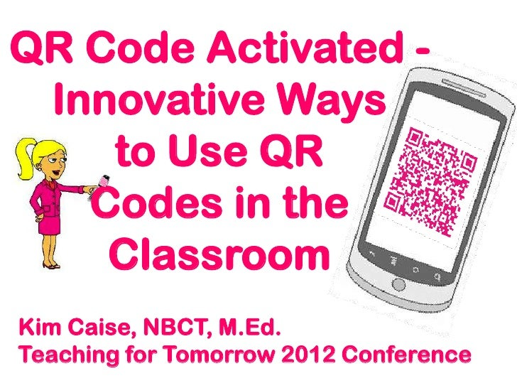 QR Code Activated - Innovative Ways    to Use QR   Codes in the    ClassroomKim Caise, NBCT, M.Ed.Teaching for Tomorrow 20...
