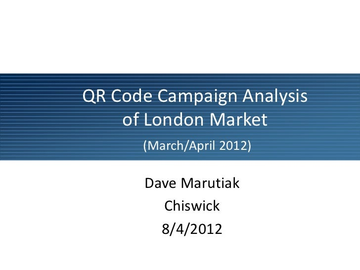 QR Code Campaign Analysis    of London Market      (March/April 2012)      Dave Marutiak        Chiswick        8/4/2012