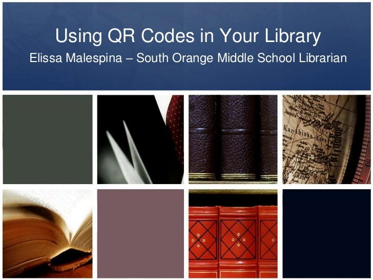 Using QR Codes in Your LibraryElissa Malespina – South Orange Middle School Librarian