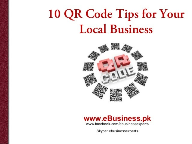 10 QR Code Tips for Your Local Business  www.eBusiness.pk www.facebook.com/ebusinessexperts Skype: ebusinessexperts