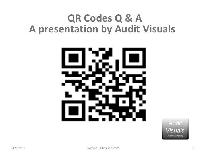 <ul><li>QR Codes Q & A </li></ul><ul><li>A presentation by Audit Visuals  </li></ul>12/19/11 www.auditvisuals.com