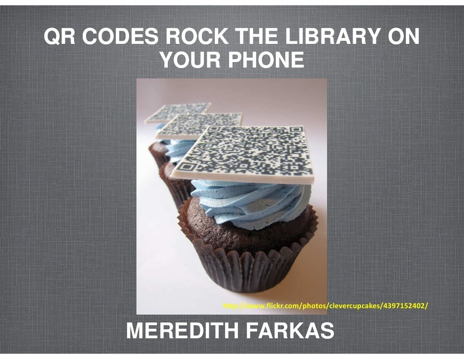 QR CODES ROCK THE LIBRARY ON        YOUR PHONE             http://www.flickr.com/photos/clevercupcakes/4397152402/      ME...