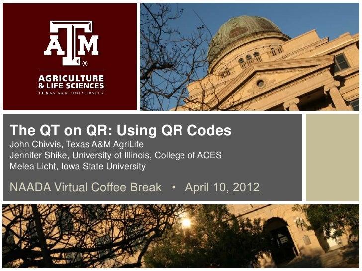 The QT on QR: Using QR CodesJohn Chivvis, Texas A&M AgriLifeJennifer Shike, University of Illinois, College of ACESMelea L...
