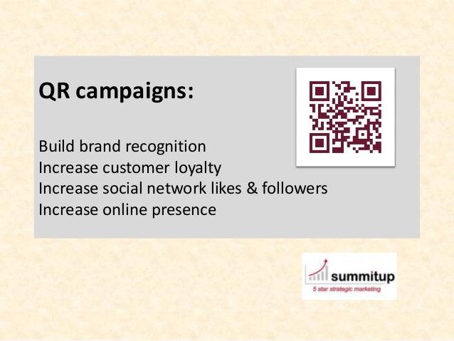 QR campaigns:Build brand recognitionIncrease customer loyaltyIncrease social network likes & followersIncrease online pres...