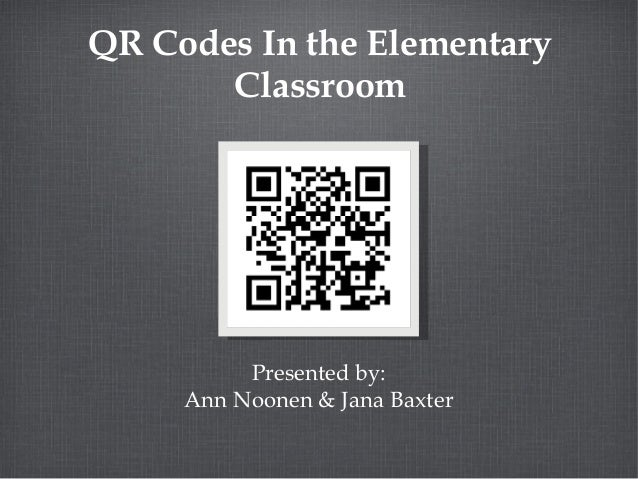 QR Codes In the Elementary Classroom  Presented by: Ann Noonen & Jana Baxter