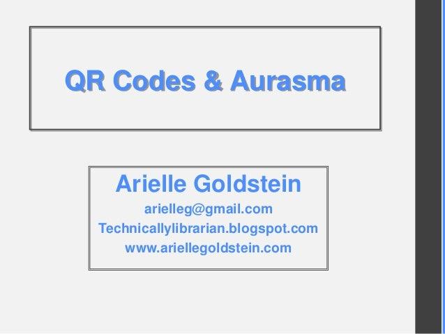 QR Codes & Aurasma Arielle Goldstein arielleg@gmail.com Technicallylibrarian.blogspot.com www.ariellegoldstein.com