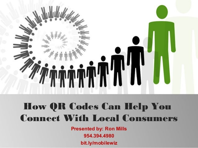 How QR Codes Can Help YouConnect With Local Consumers         Presented by: Ron Mills              954.394.4980           ...