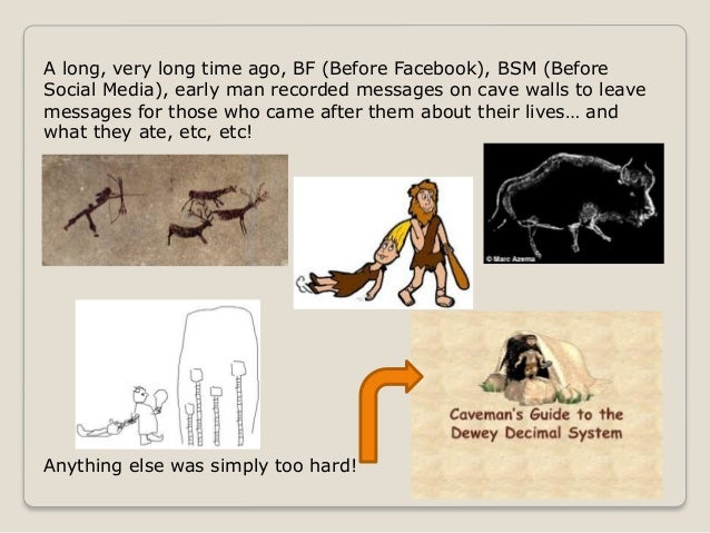 A long, very long time ago, BF (Before Facebook), BSM (BeforeSocial Media), early man recorded messages on cave walls to l...