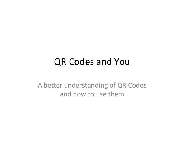 QR  Codes  and  You   A  be/er  understanding  of  QR  Codes   and  how  to  use  them