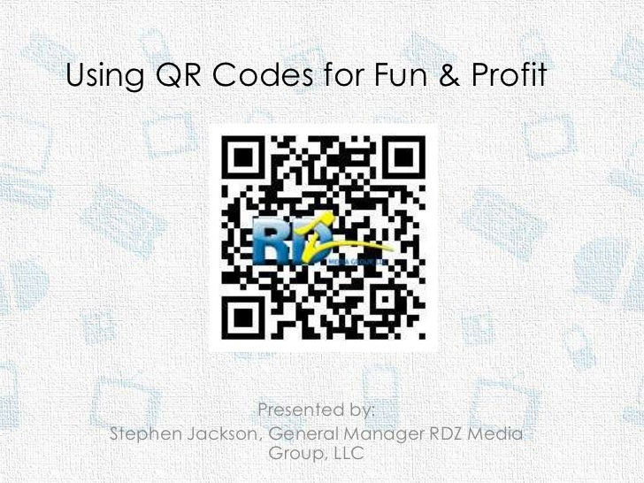 Using QR Codes for Fun & Profit                 Presented by:  Stephen Jackson, General Manager RDZ Media                 ...