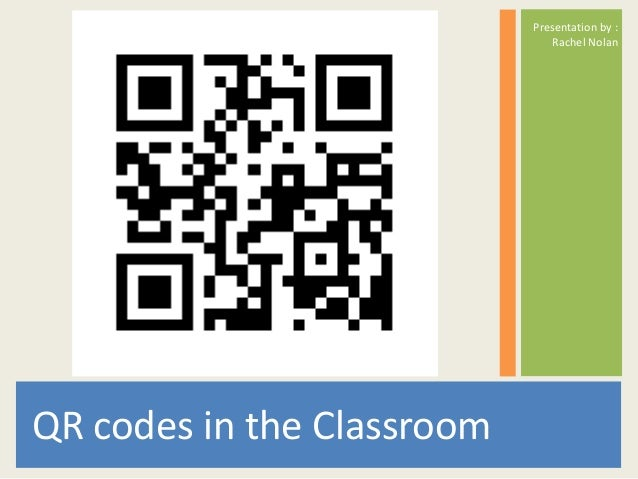 Presentation by : Rachel Nolan  QR codes in the Classroom