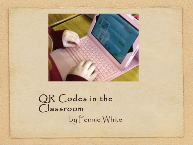 QR Codes in the Classroom by Pennie White