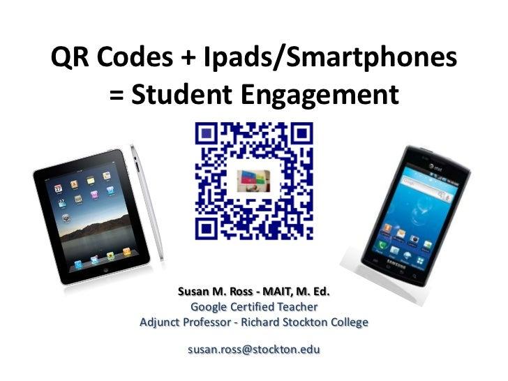 QR Codes + Ipads/Smartphones    = Student Engagement             Susan M. Ross - MAIT, M. Ed.               Google Certifi...