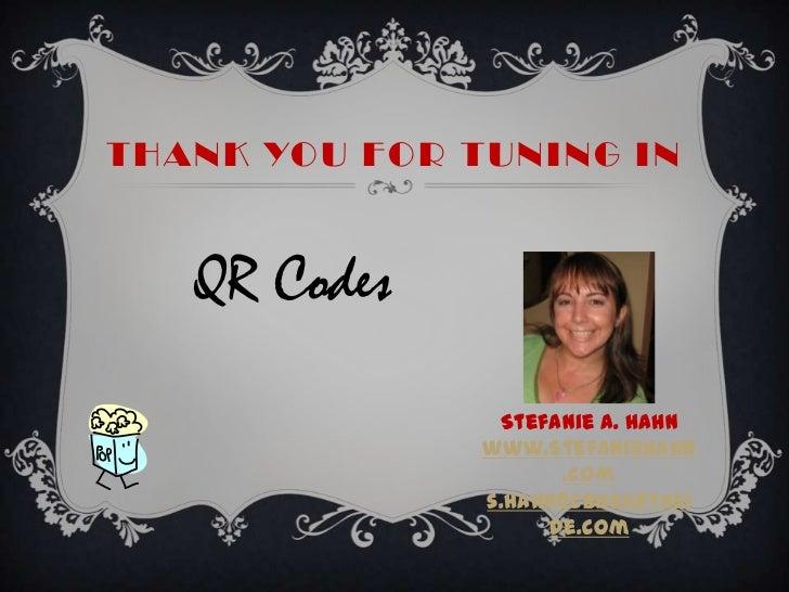 Thank You for Tuning In<br />QR Codes<br />Stefanie A. Hahn<br />www.StefanieHahn.com<br />s.hahn@cbhearthside.com<br />