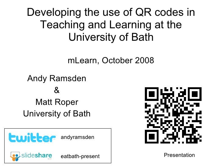 Developing the use of QR codes in Teaching and Learning at the University of Bath mLearn, October 2008 Andy Ramsden & Matt...