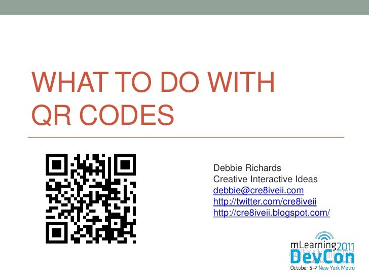 WHAT TO DO WITHQR CODES           Debbie Richards           Creative Interactive Ideas           debbie@cre8iveii.com     ...