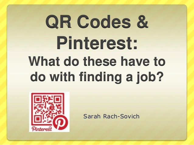 QR Codes &   Pinterest:What do these have todo with finding a job?        Sarah Rach-Sovich