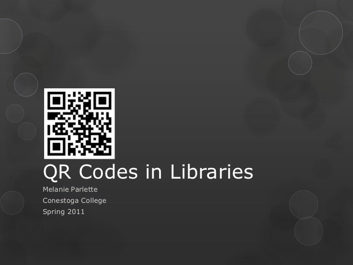 QR Codes in Libraries<br />Melanie Parlette<br />Conestoga College<br />Spring 2011<br />