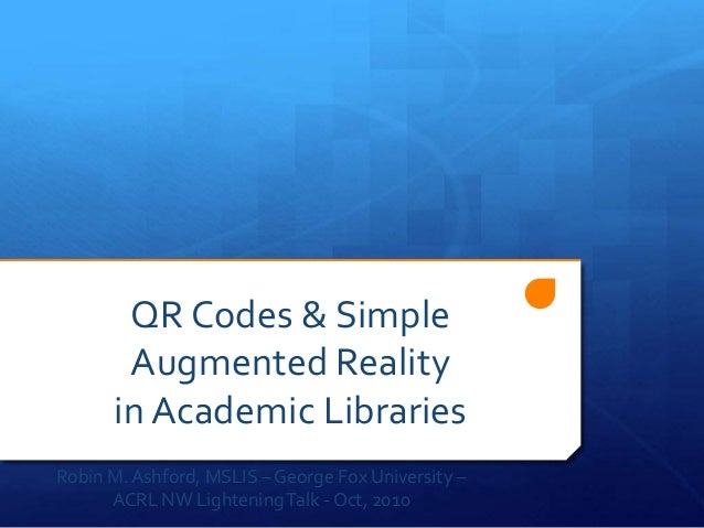 QR Codes & Simple Augmented Reality in Academic Libraries Robin M.Ashford, MSLIS – George Fox University – ACRL NW Lighten...