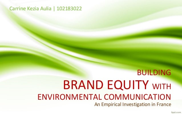 Carrine Kezia Aulia | 102183022 BUILDING BRAND EQUITY WITH ENVIRONMENTAL COMMUNICATION An Empirical Investigation in France