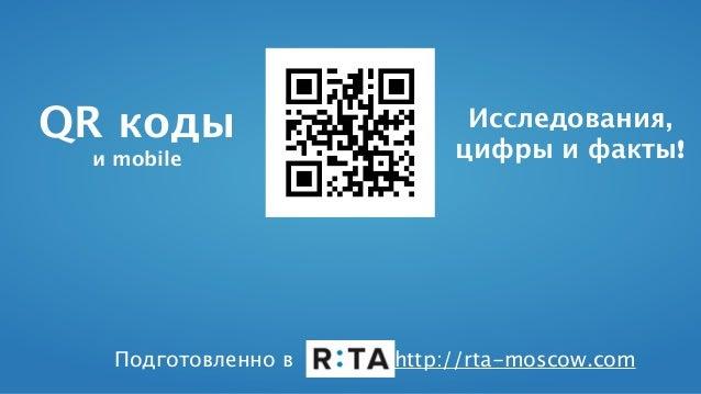 QR коды и mobile Исследования, цифры и факты! Подготовленно в http://rta-moscow.com