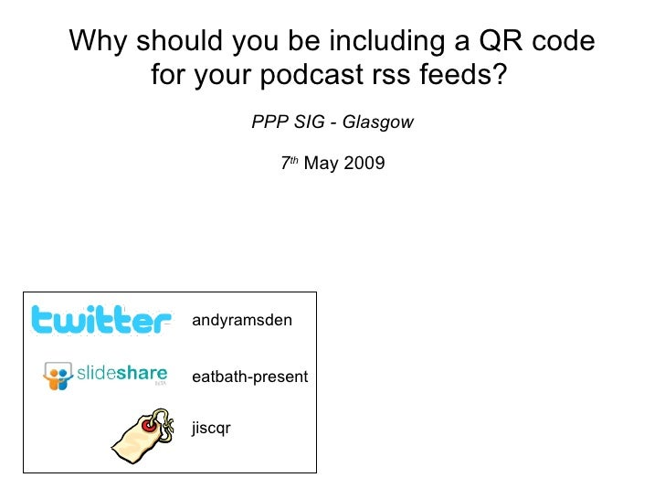 Why should you be including a QR code for your podcast rss feeds?   PPP SIG - Glasgow 7 th   May 2009 eatbath-present andy...