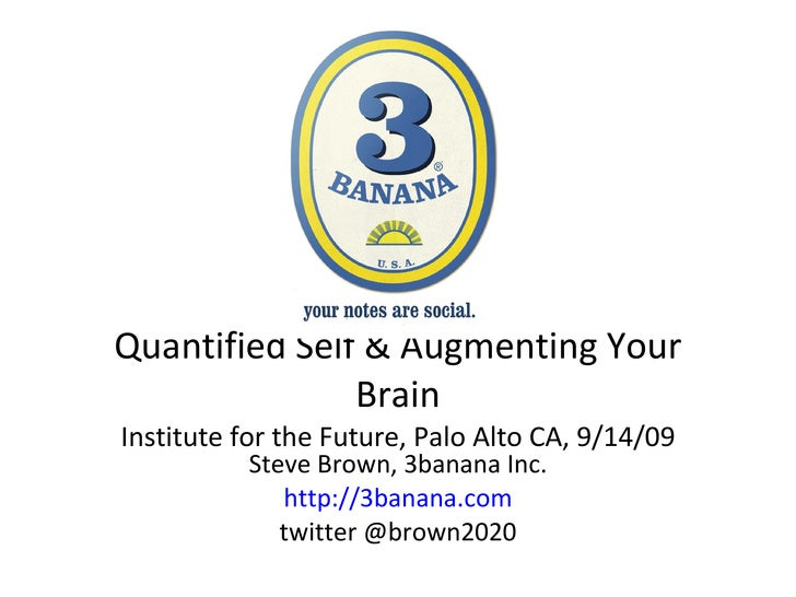 Quantified Self & Augmenting Your Brain Institute for the Future, Palo Alto CA, 9/14/09 Steve Brown, 3banana Inc. http://3...
