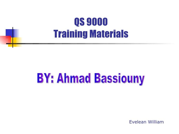 QS 9000 Training Materials Evelean William BY: Ahmad Bassiouny
