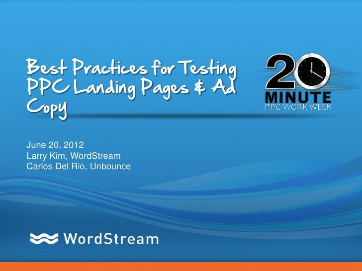 Best Practices for TestingPPC Landing Pages & AdCopyJune 20, 2012Larry Kim, WordStreamCarlos Del Rio, Unbounce            ...