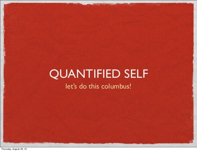 QUANTIFIED SELF let's do this columbus! Thursday, August 29, 13