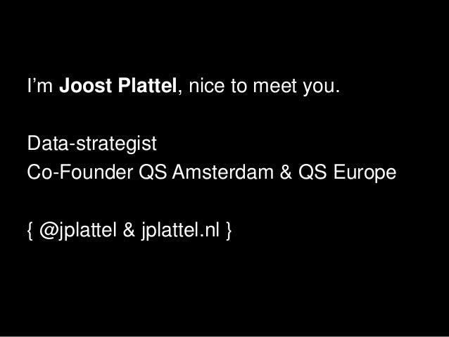 I'm Joost Plattel, nice to meet you.Data-strategistCo-Founder QS Amsterdam & QS Europe{ @jplattel & jplattel.nl }
