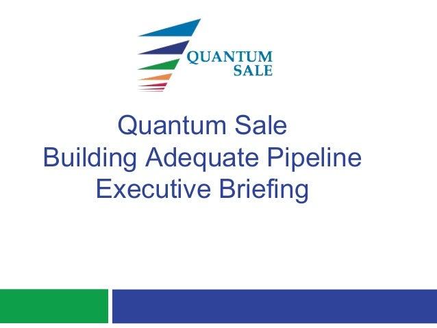 Quantum SaleBuilding Adequate PipelineExecutive Briefing