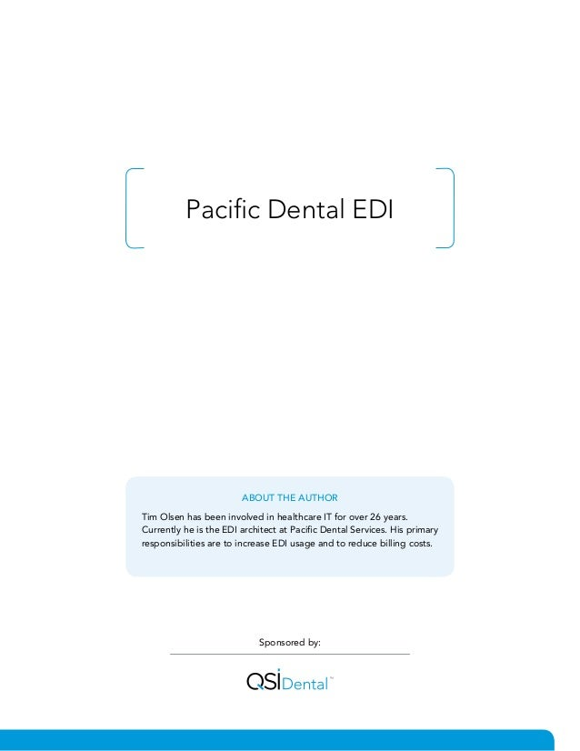 Pacific Dental EDI Sponsored by: ABOUT THE AUTHOR Tim Olsen has been involved in healthcare IT for over 26 years. Currentl...